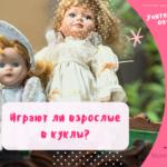 Почему взрослые играют в куклы