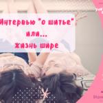 """Интервью """"о шитье"""" или Жизнь шире"""